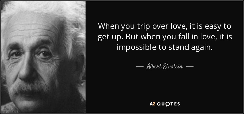 When you trip over love, it is easy to get up. But when you fall in love, it is impossible to stand again. - Albert Einstein