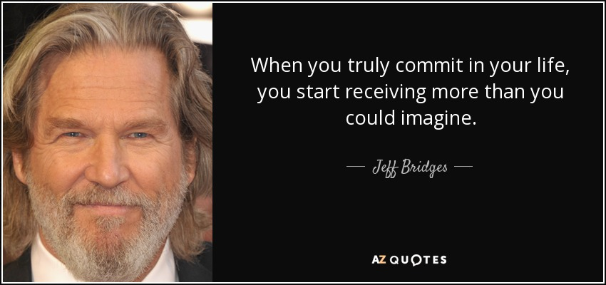 When you truly commit in your life, you start receiving more than you could imagine. - Jeff Bridges