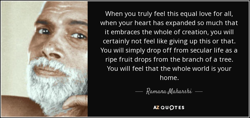 When you truly feel this equal love for all, when your heart has expanded so much that it embraces the whole of creation, you will certainly not feel like giving up this or that. You will simply drop off from secular life as a ripe fruit drops from the branch of a tree. You will feel that the whole world is your home. - Ramana Maharshi