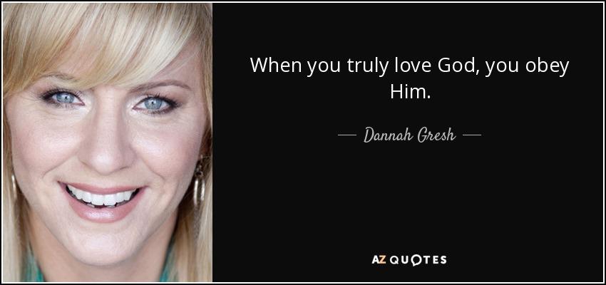 When you truly love God, you obey Him. - Dannah Gresh