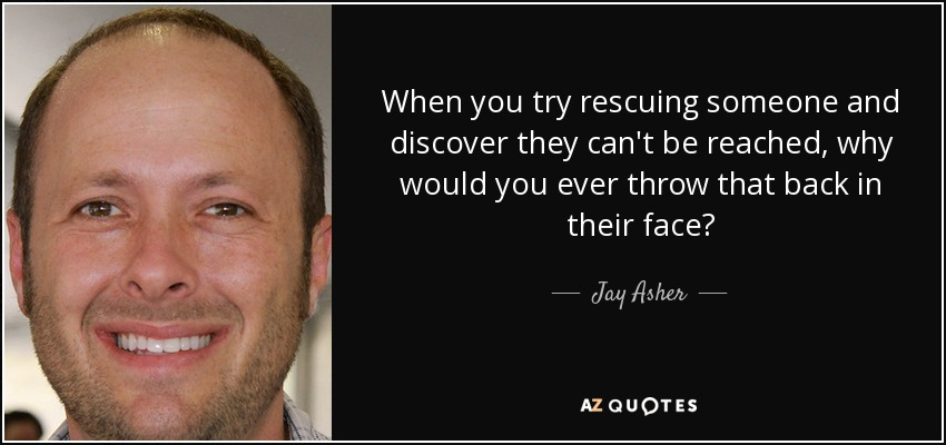 When you try rescuing someone and discover they can't be reached, why would you ever throw that back in their face? - Jay Asher