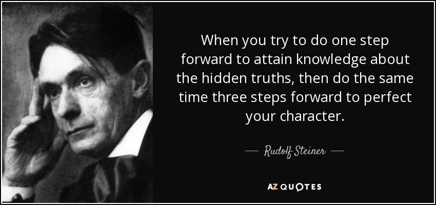 When you try to do one step forward to attain knowledge about the hidden truths, then do the same time three steps forward to perfect your character. - Rudolf Steiner