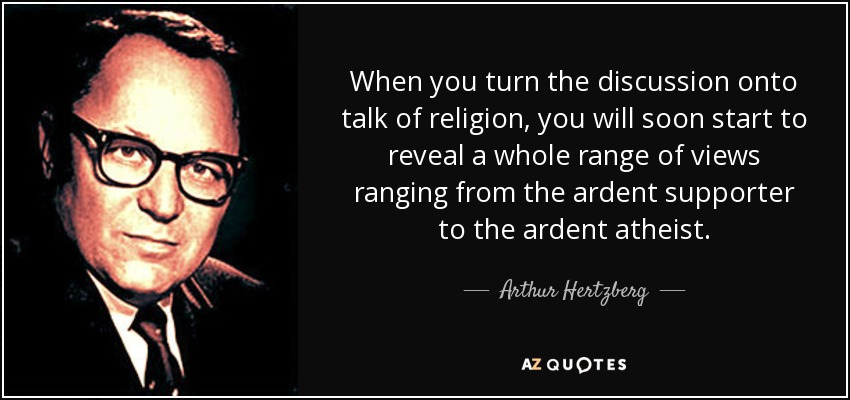 When you turn the discussion onto talk of religion, you will soon start to reveal a whole range of views ranging from the ardent supporter to the ardent atheist. - Arthur Hertzberg