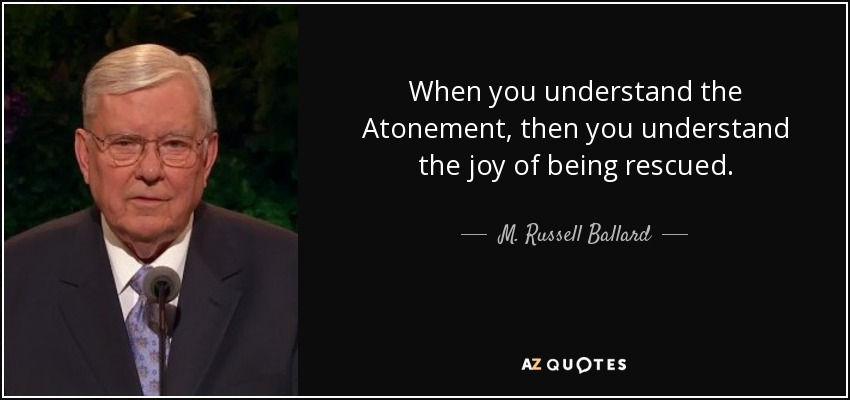 When you understand the Atonement, then you understand the joy of being rescued. - M. Russell Ballard