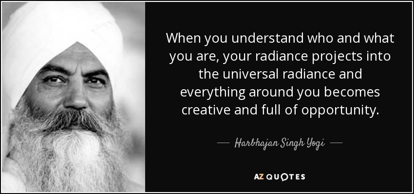 When you understand who and what you are, your radiance projects into the universal radiance and everything around you becomes creative and full of opportunity. - Harbhajan Singh Yogi