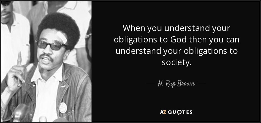 When you understand your obligations to God then you can understand your obligations to society. - H. Rap Brown