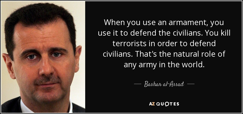 When you use an armament, you use it to defend the civilians. You kill terrorists in order to defend civilians. That's the natural role of any army in the world. - Bashar al-Assad
