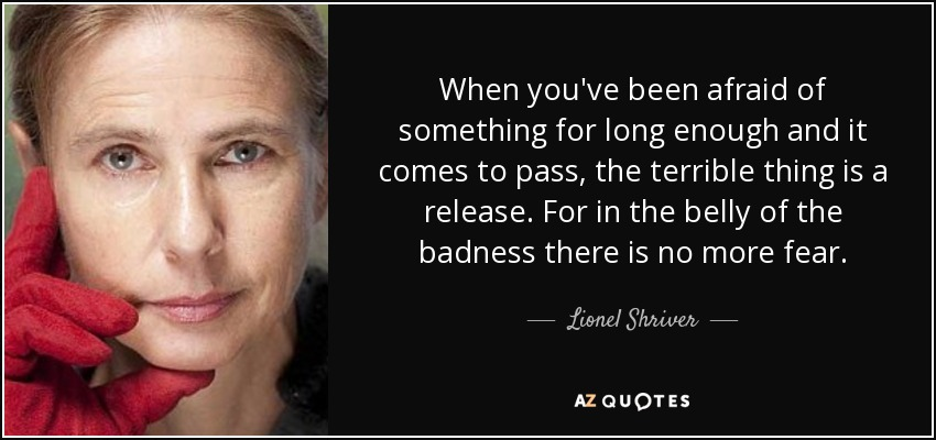 When you've been afraid of something for long enough and it comes to pass, the terrible thing is a release. For in the belly of the badness there is no more fear. - Lionel Shriver