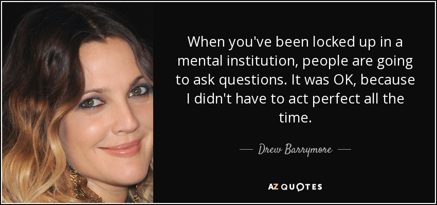 When you've been locked up in a mental institution, people are going to ask questions. It was OK, because I didn't have to act perfect all the time. - Drew Barrymore