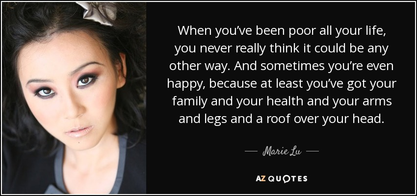When you've been poor all your life, you never really think it could be any other way. And sometimes you're even happy, because at least you've got your family and your health and your arms and legs and a roof over your head. - Marie Lu