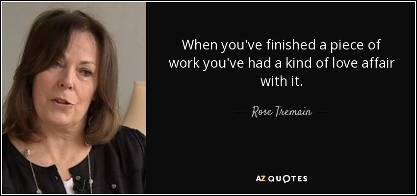 When you've finished a piece of work you've had a kind of love affair with it. - Rose Tremain