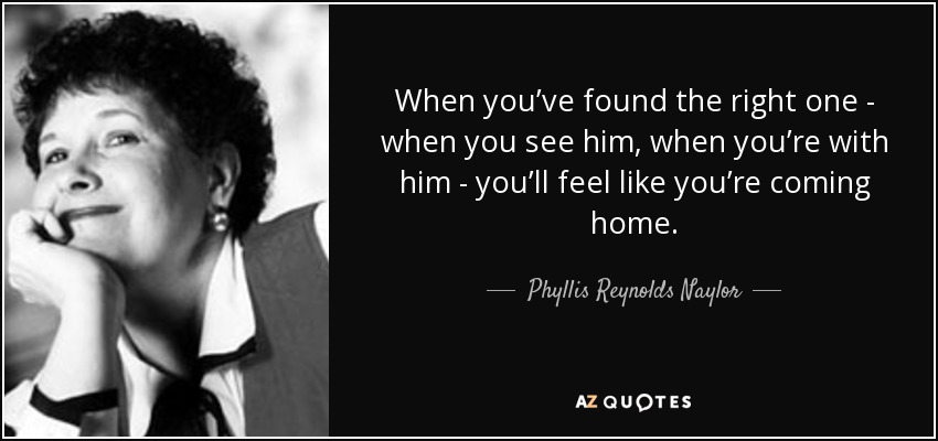 When you've found the right one - when you see him, when you're with him - you'll feel like you're coming home. - Phyllis Reynolds Naylor