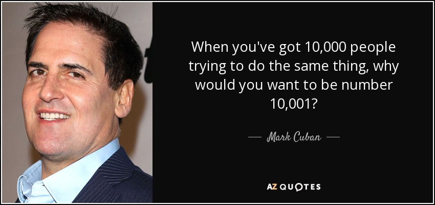 When you've got 10,000 people trying to do the same thing, why would you want to be number 10,001? - Mark Cuban