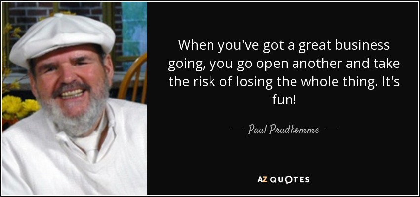 When you've got a great business going, you go open another and take the risk of losing the whole thing. It's fun! - Paul Prudhomme
