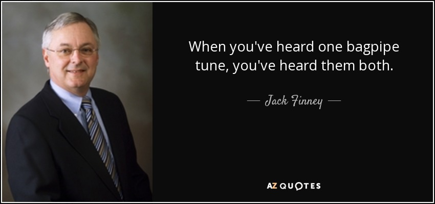 When you've heard one bagpipe tune, you've heard them both. - Jack Finney