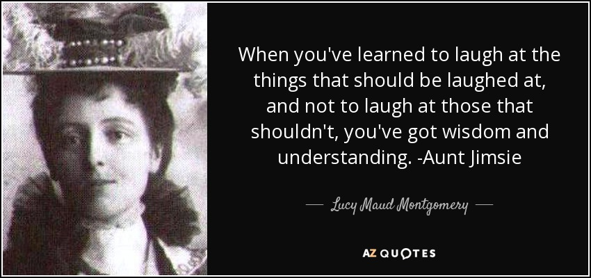 When you've learned to laugh at the things that should be laughed at, and not to laugh at those that shouldn't, you've got wisdom and understanding. -Aunt Jimsie - Lucy Maud Montgomery