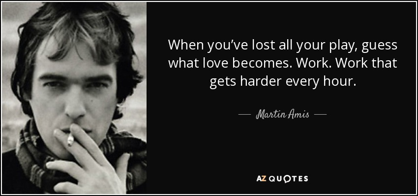 When you've lost all your play, guess what love becomes. Work. Work that gets harder every hour. - Martin Amis
