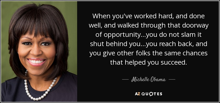 When you've worked hard, and done well, and walked through that doorway of opportunity...you do not slam it shut behind you...you reach back, and you give other folks the same chances that helped you succeed. - Michelle Obama