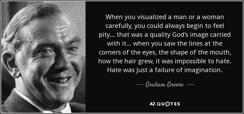 When you visualized a man or a woman carefully, you could always begin to feel pity . . . that was a quality God's image carried with it . . . when you saw the lines at the corners of the eyes, the shape of the mouth, how the hair grew, it was impossible to hate. Hate was just a failure of imagination. - Graham Greene