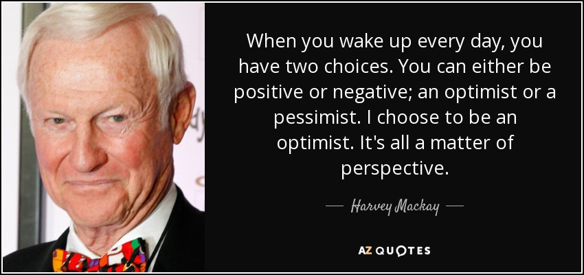 When you wake up every day, you have two choices. You can either be positive or negative; an optimist or a pessimist. I choose to be an optimist. It's all a matter of perspective. - Harvey Mackay