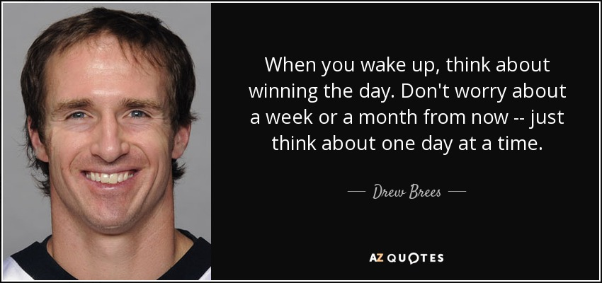When you wake up, think about winning the day. Don't worry about a week or a month from now -- just think about one day at a time. - Drew Brees