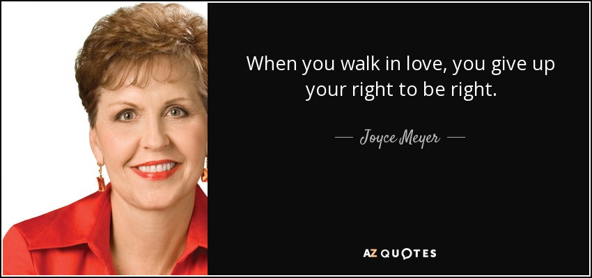 When you walk in love, you give up your right to be right. - Joyce Meyer
