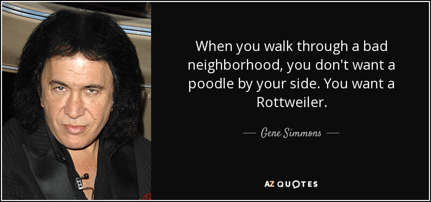 When you walk through a bad neighborhood, you don't want a poodle by your side. You want a Rottweiler. - Gene Simmons
