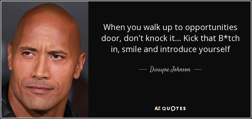 When you walk up to opportunities door, don't knock it... Kick that B*tch in, smile and introduce yourself - Dwayne Johnson