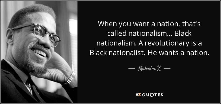 When you want a nation, that's called nationalism... Black nationalism. A revolutionary is a Black nationalist. He wants a nation. - Malcolm X