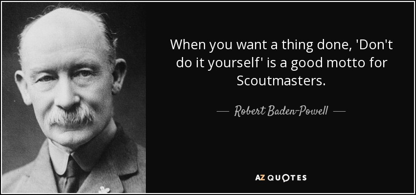 When you want a thing done, 'Don't do it yourself' is a good motto for Scoutmasters. - Robert Baden-Powell