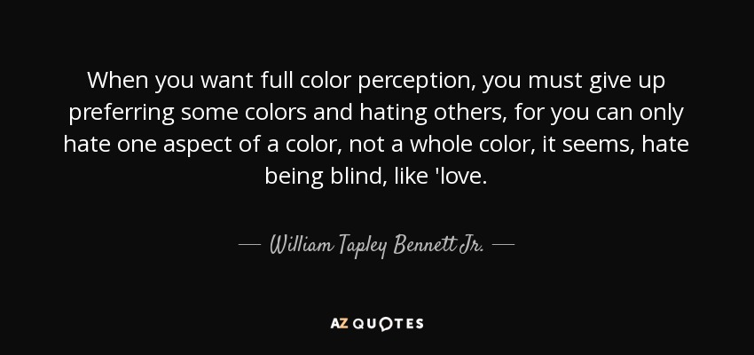 When you want full color perception, you must give up preferring some colors and hating others, for you can only hate one aspect of a color, not a whole color, it seems, hate being blind, like 'love. - William Tapley Bennett Jr.