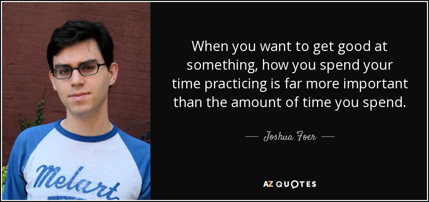 When you want to get good at something, how you spend your time practicing is far more important than the amount of time you spend. - Joshua Foer
