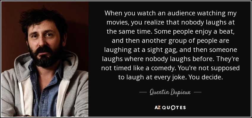 When you watch an audience watching my movies, you realize that nobody laughs at the same time. Some people enjoy a beat, and then another group of people are laughing at a sight gag, and then someone laughs where nobody laughs before. They're not timed like a comedy. You're not supposed to laugh at every joke. You decide. - Quentin Dupieux