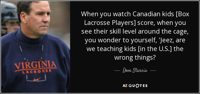 When you watch Canadian kids [Box Lacrosse Players] score, when you see their skill level around the cage, you wonder to yourself, 'Jeez, are we teaching kids [in the U.S.] the wrong things? - Dom Starsia