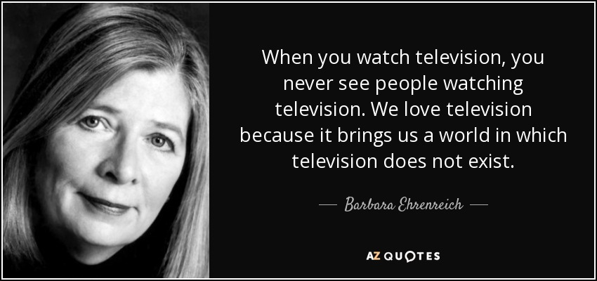 When you watch television, you never see people watching television. We love television because it brings us a world in which television does not exist. - Barbara Ehrenreich