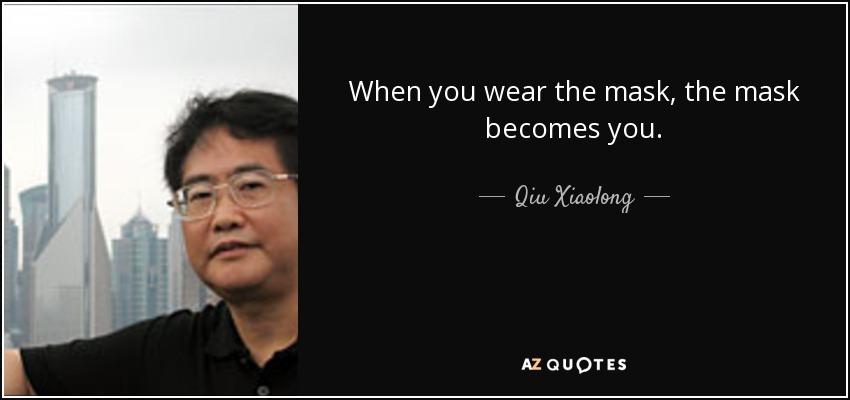 When you wear the mask, the mask becomes you. - Qiu Xiaolong
