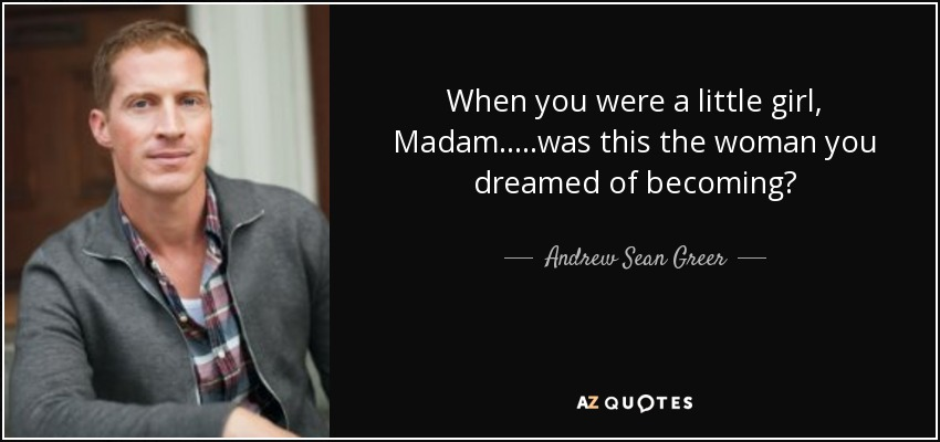 When you were a little girl, Madam.....was this the woman you dreamed of becoming? - Andrew Sean Greer