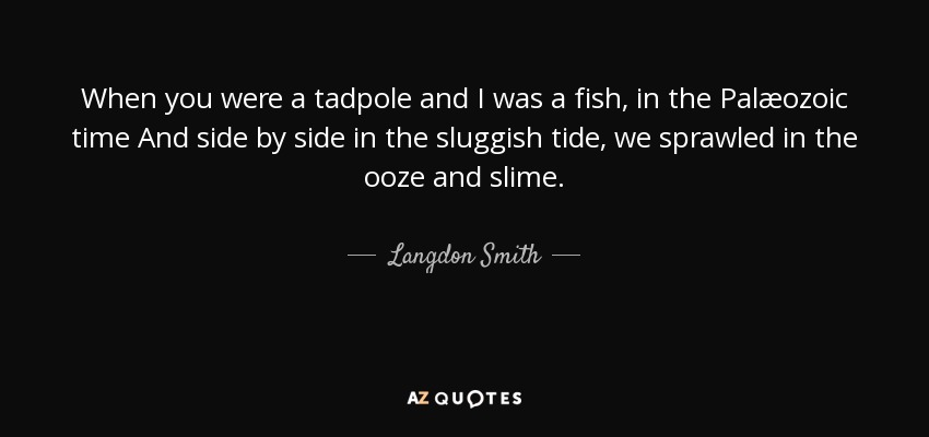 When you were a tadpole and I was a fish, in the Palæozoic time And side by side in the sluggish tide, we sprawled in the ooze and slime. - Langdon Smith
