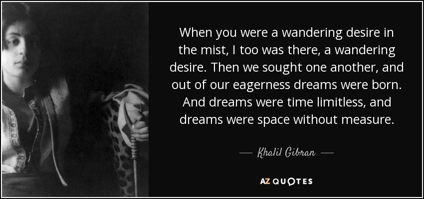 When you were a wandering desire in the mist, I too was there, a wandering desire. Then we sought one another, and out of our eagerness dreams were born. And dreams were time limitless, and dreams were space without measure. - Khalil Gibran