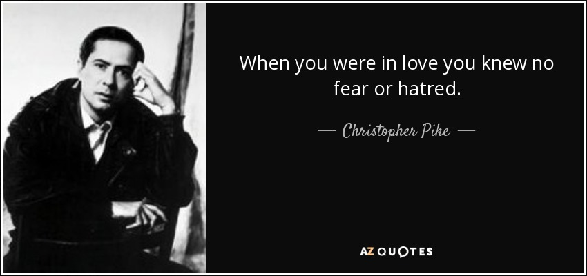When you were in love you knew no fear or hatred. - Christopher Pike