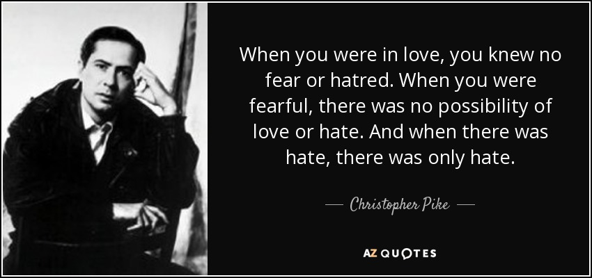 When you were in love, you knew no fear or hatred. When you were fearful, there was no possibility of love or hate. And when there was hate, there was only hate. - Christopher Pike