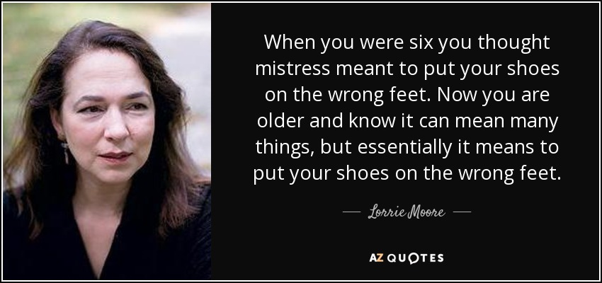 When you were six you thought mistress meant to put your shoes on the wrong feet. Now you are older and know it can mean many things, but essentially it means to put your shoes on the wrong feet. - Lorrie Moore