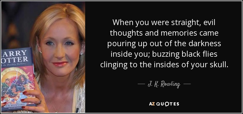 When you were straight, evil thoughts and memories came pouring up out of the darkness inside you; buzzing black flies clinging to the insides of your skull. - J. K. Rowling