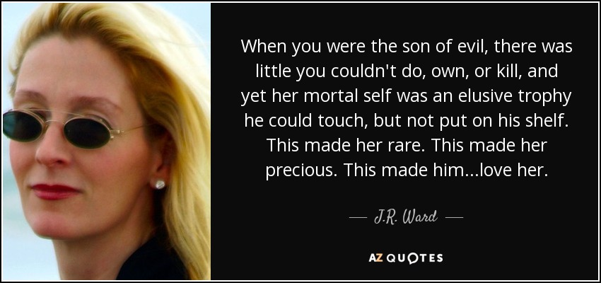 When you were the son of evil, there was little you couldn't do, own, or kill, and yet her mortal self was an elusive trophy he could touch, but not put on his shelf. This made her rare. This made her precious. This made him...love her. - J.R. Ward