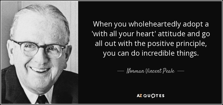 When you wholeheartedly adopt a 'with all your heart' attitude and go all out with the positive principle, you can do incredible things. - Norman Vincent Peale