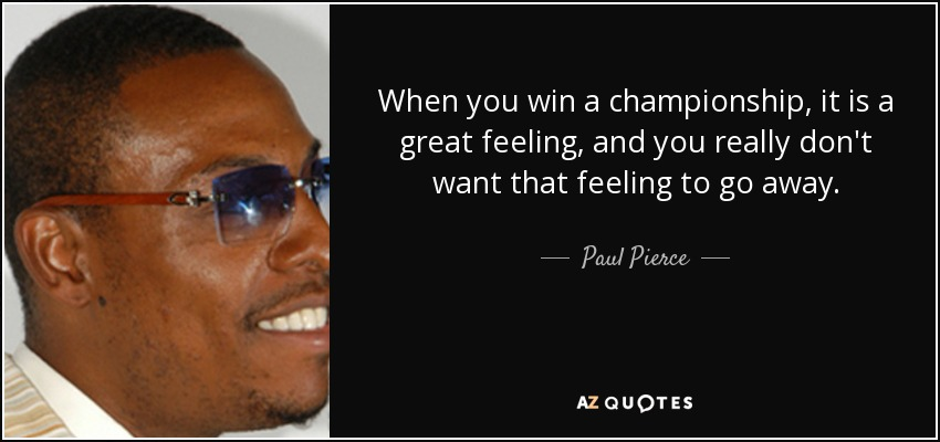 When you win a championship, it is a great feeling, and you really don't want that feeling to go away. - Paul Pierce