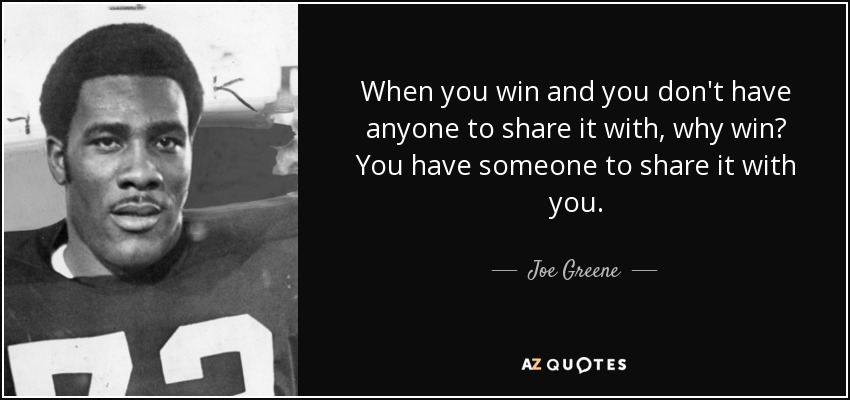 When you win and you don't have anyone to share it with, why win? You have someone to share it with you. - Joe Greene