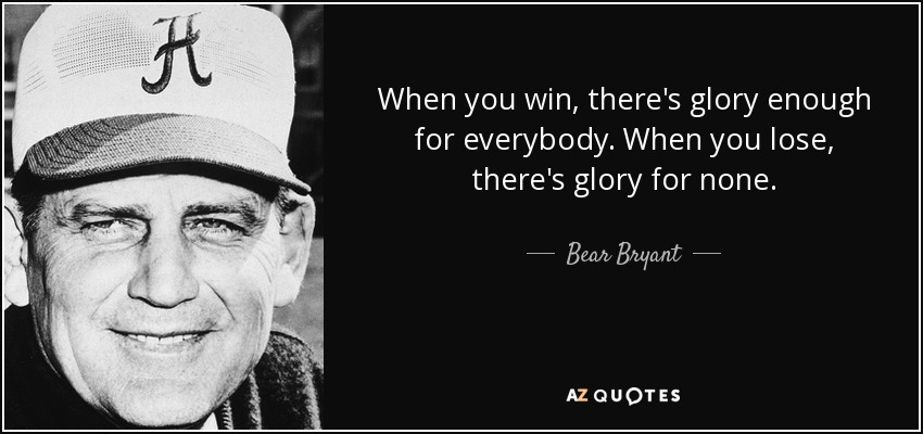 When you win, there's glory enough for everybody. When you lose, there's glory for none. - Bear Bryant