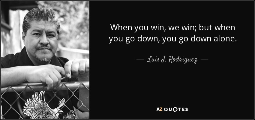 When you win, we win; but when you go down, you go down alone. - Luis J. Rodriguez