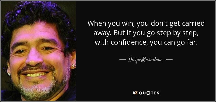 When you win, you don't get carried away. But if you go step by step, with confidence, you can go far. - Diego Maradona